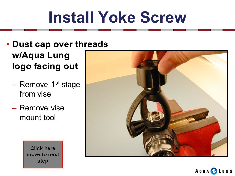 Install Yoke Screw Dust cap over threads w/Aqua Lung logo facing out –Remove 1 st stage from vise –Remove vise mount tool Click here move to next step