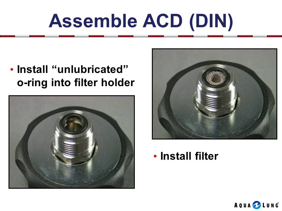 Assemble ACD (DIN) Install filter Install unlubricated o-ring into filter holder