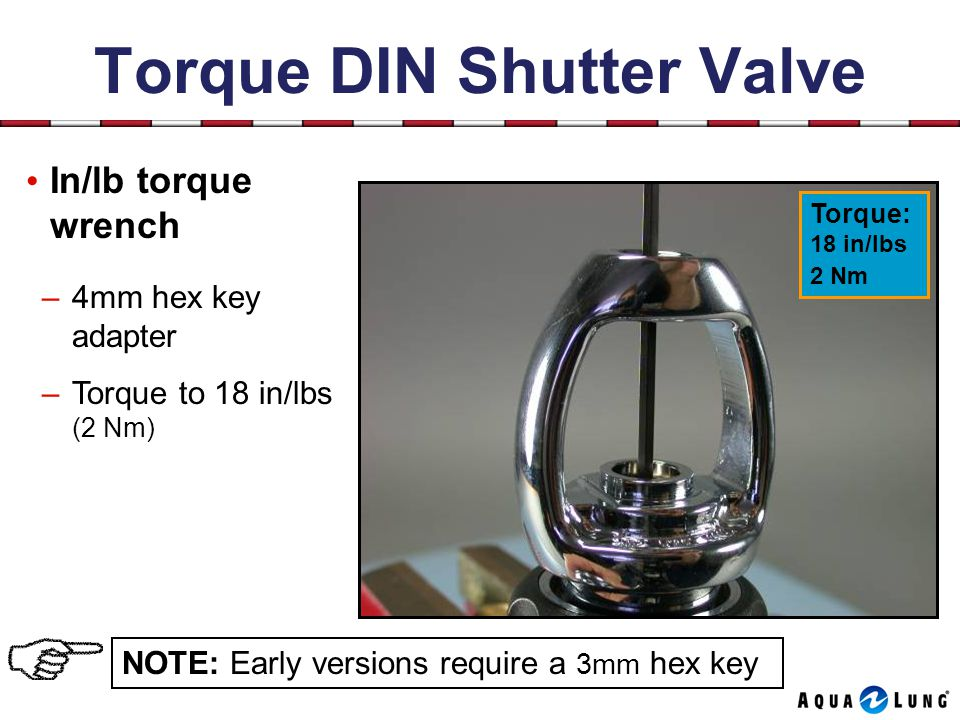 Torque DIN Shutter Valve In/lb torque wrench –4mm hex key adapter –Torque to 18 in/lbs (2 Nm) NOTE: Early versions require a 3mm hex key Torque: 18 in/lbs 2 Nm