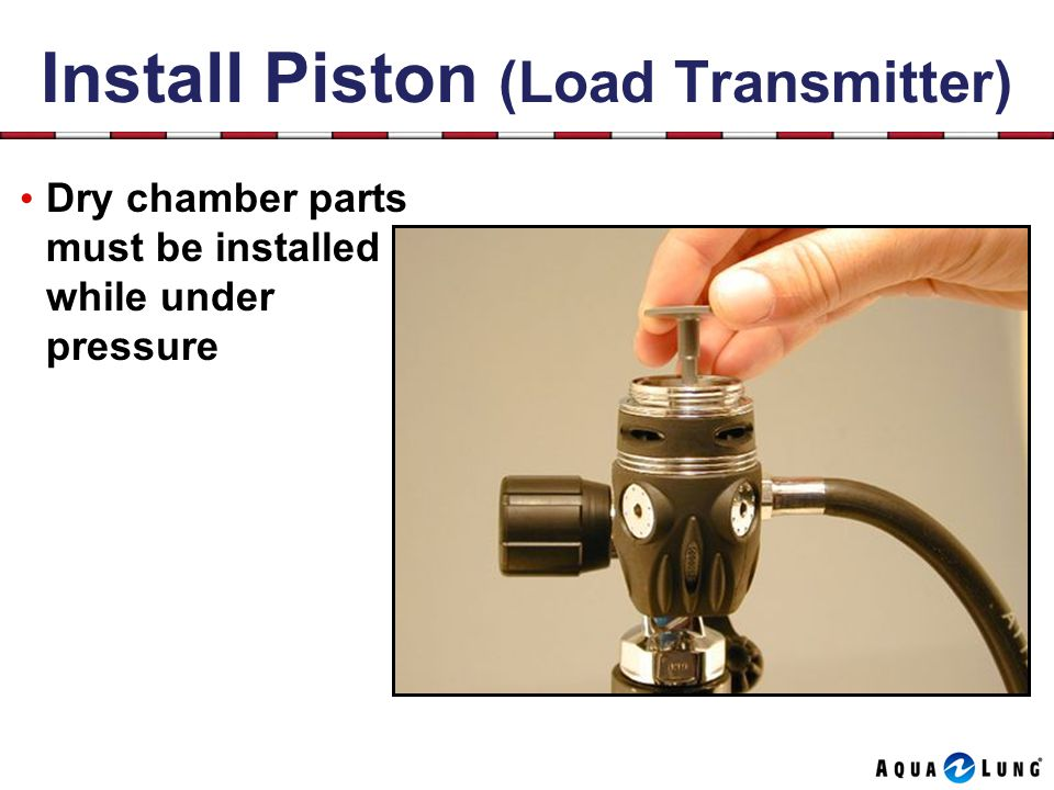 Install Piston (Load Transmitter) Dry chamber parts must be installed while under pressure