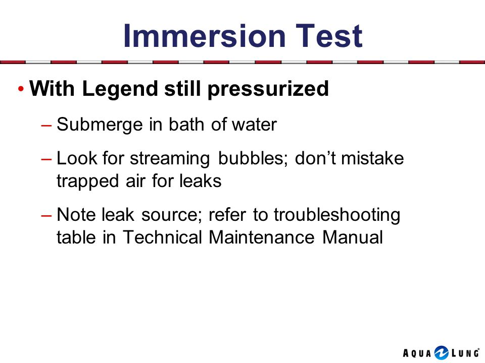 Immersion Test With Legend still pressurized –Submerge in bath of water –Look for streaming bubbles; dont mistake trapped air for leaks –Note leak source; refer to troubleshooting table in Technical Maintenance Manual