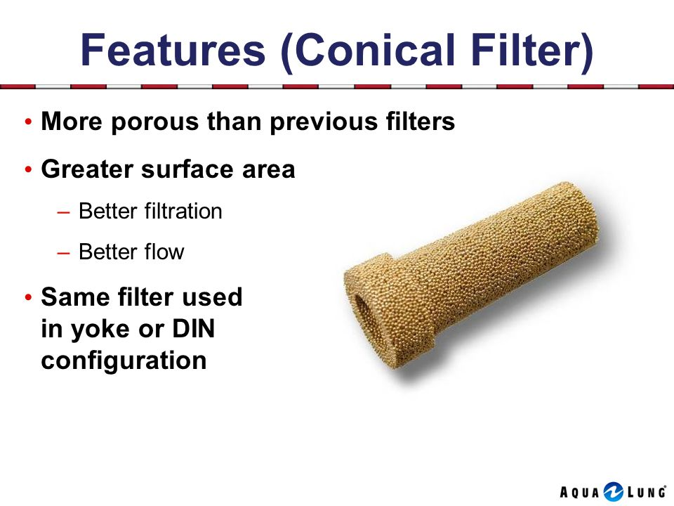 Features (Conical Filter) More porous than previous filters Greater surface area –Better filtration –Better flow Same filter used in yoke or DIN configuration