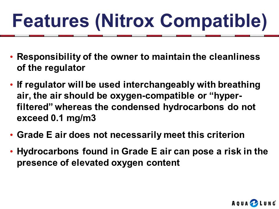 Features (Nitrox Compatible) Responsibility of the owner to maintain the cleanliness of the regulator If regulator will be used interchangeably with breathing air, the air should be oxygen-compatible or hyper- filtered whereas the condensed hydrocarbons do not exceed 0.1 mg/m3 Grade E air does not necessarily meet this criterion Hydrocarbons found in Grade E air can pose a risk in the presence of elevated oxygen content