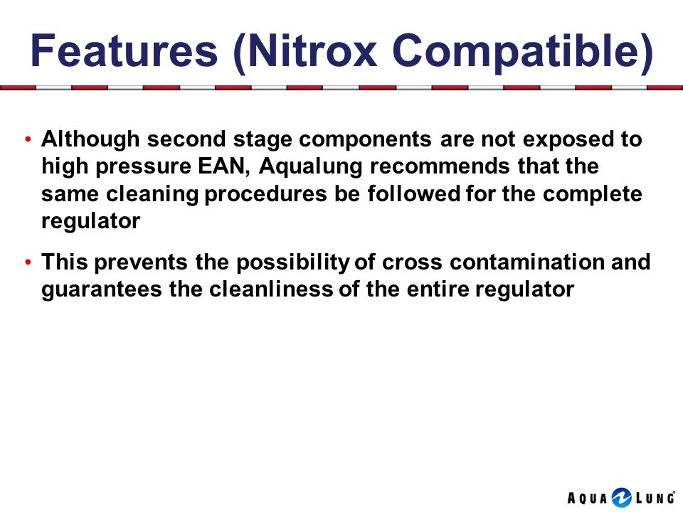 Features (Nitrox Compatible) Although second stage components are not exposed to high pressure EAN, Aqualung recommends that the same cleaning procedures be followed for the complete regulator This prevents the possibility of cross contamination and guarantees the cleanliness of the entire regulator