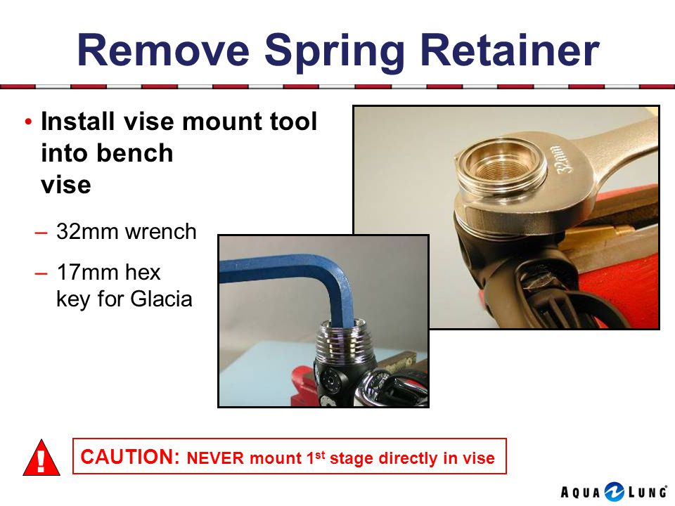 Remove Spring Retainer Install vise mount tool into bench vise –32mm wrench –17mm hex key for Glacia CAUTION: NEVER mount 1 st stage directly in vise !