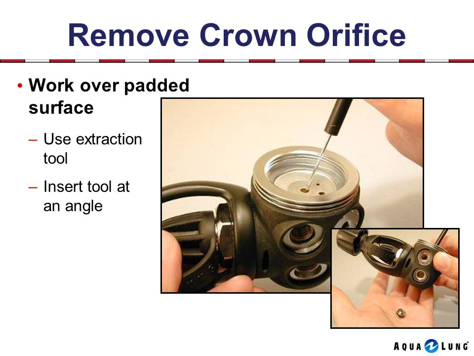 Remove Crown Orifice Work over padded surface –Use extraction tool –Insert tool at an angle