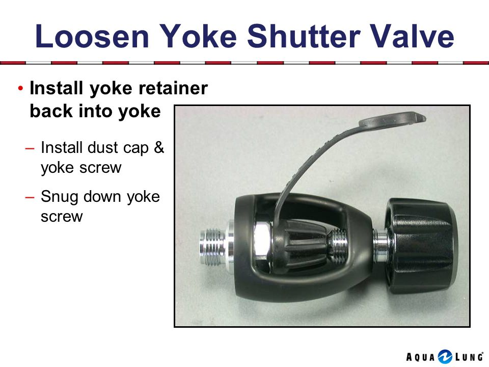 Loosen Yoke Shutter Valve Install yoke retainer back into yoke –Install dust cap & yoke screw –Snug down yoke screw