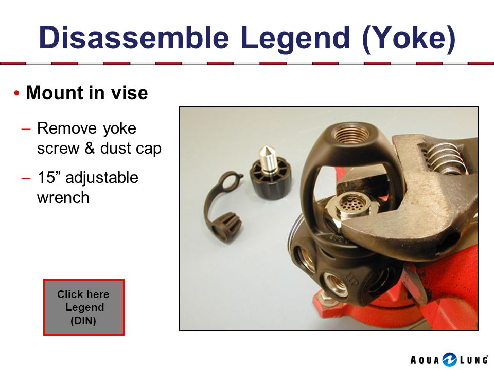 Disassemble Legend (Yoke) Mount in vise –Remove yoke screw & dust cap –15 adjustable wrench Click here Legend (DIN)