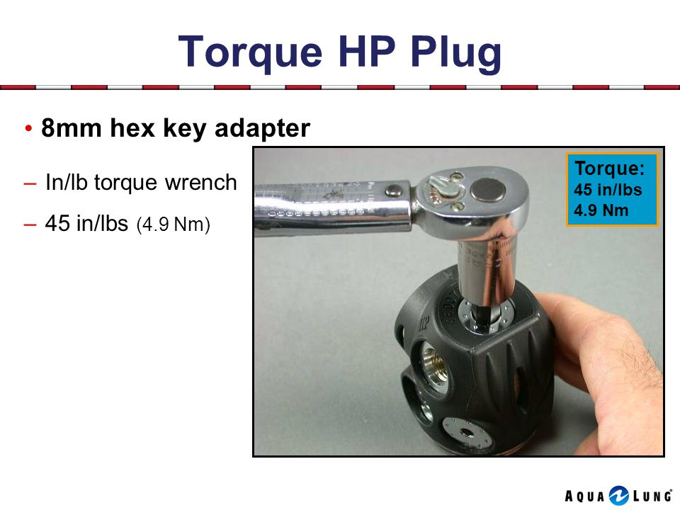 Torque HP Plug 8mm hex key adapter –In/lb torque wrench –45 in/lbs (4.9 Nm) Torque: 45 in/lbs 4.9 Nm