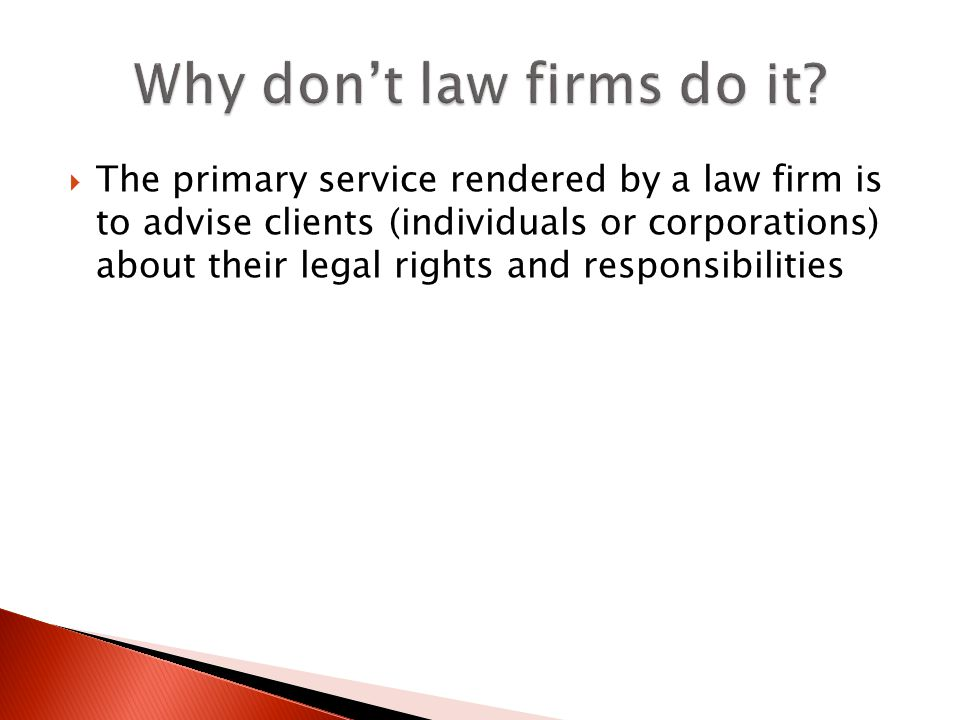 The primary service rendered by a law firm is to advise clients (individuals or corporations) about their legal rights and responsibilities