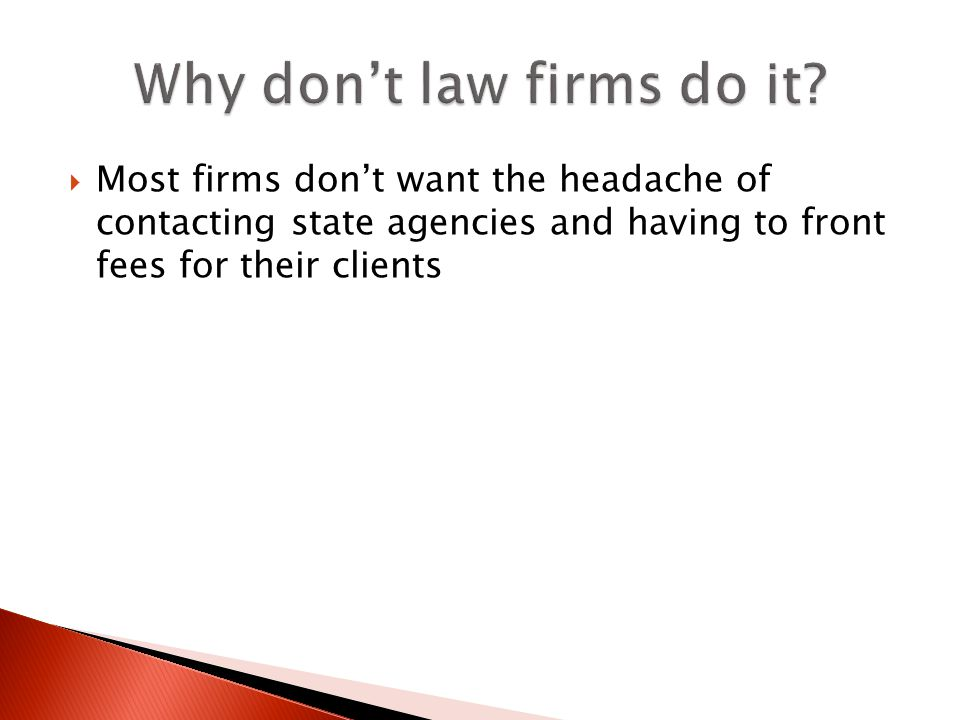 Most firms dont want the headache of contacting state agencies and having to front fees for their clients