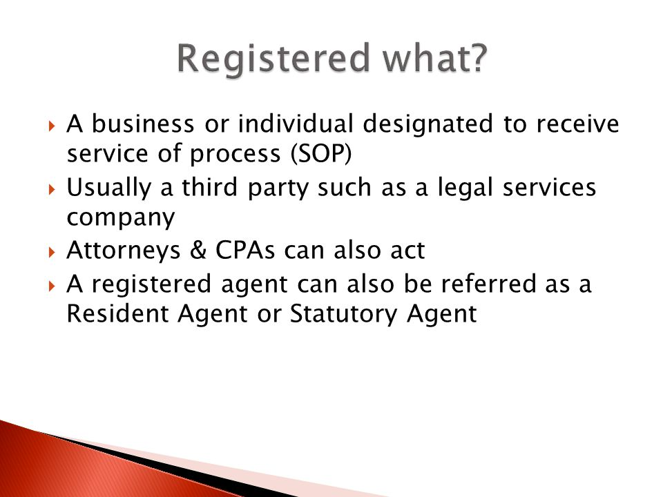 A business or individual designated to receive service of process (SOP) Usually a third party such as a legal services company Attorneys & CPAs can also act A registered agent can also be referred as a Resident Agent or Statutory Agent