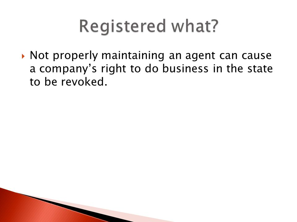 Not properly maintaining an agent can cause a companys right to do business in the state to be revoked.