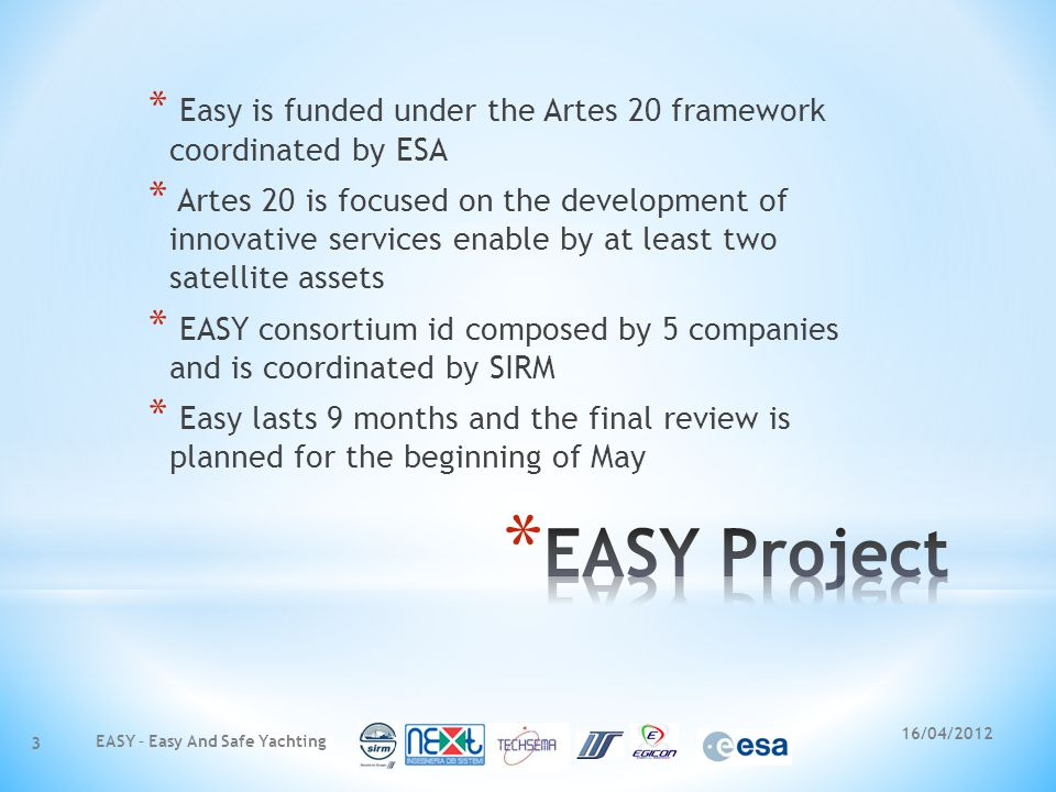 16/04/2012 * Easy is funded under the Artes 20 framework coordinated by ESA * Artes 20 is focused on the development of innovative services enable by at least two satellite assets * EASY consortium id composed by 5 companies and is coordinated by SIRM * Easy lasts 9 months and the final review is planned for the beginning of May EASY – Easy And Safe Yachting 3