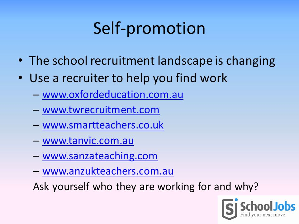Self-promotion The school recruitment landscape is changing Use a recruiter to help you find work – www.oxfordeducation.com.au www.oxfordeducation.com.au – www.twrecruitment.com www.twrecruitment.com – www.smartteachers.co.uk www.smartteachers.co.uk – www.tanvic.com.au www.tanvic.com.au – www.sanzateaching.com www.sanzateaching.com – www.anzukteachers.com.au www.anzukteachers.com.au Ask yourself who they are working for and why