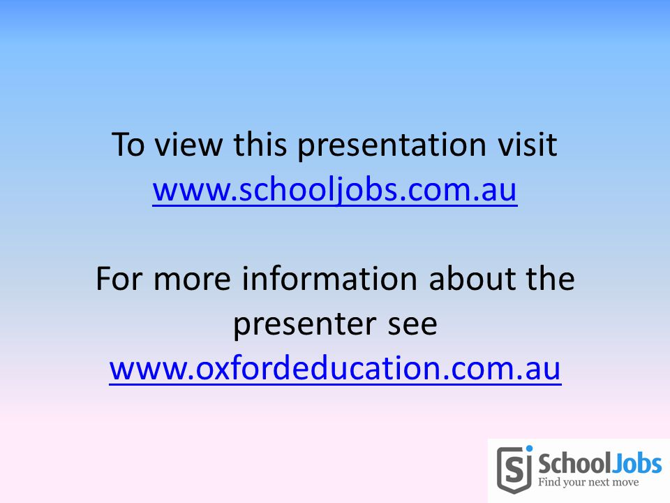 To view this presentation visit www.schooljobs.com.au For more information about the presenter see www.oxfordeducation.com.au www.schooljobs.com.au www.oxfordeducation.com.au