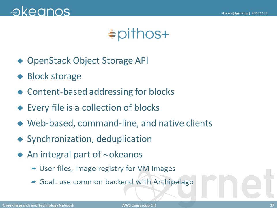 Greek Research and Technology NetworkAWS Usergroup GR37 vkoukis@grnet.gr| 20121122 OpenStack Object Storage API Block storage Content-based addressing for blocks Every file is a collection of blocks Web-based, command-line, and native clients Synchronization, deduplication An integral part of okeanos User files, Image registry for VM Images Goal: use common backend with Archipelago