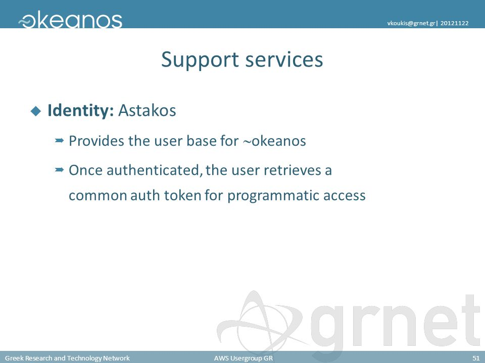 Greek Research and Technology NetworkAWS Usergroup GR51 vkoukis@grnet.gr| 20121122 Support services Identity: Astakos Provides the user base for okeanos Once authenticated, the user retrieves a common auth token for programmatic access