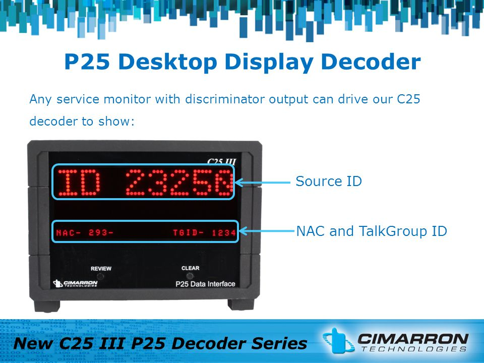 P25 Desktop Display Decoder New C25 III P25 Decoder Series Source ID NAC and TalkGroup ID Any service monitor with discriminator output can drive our C25 decoder to show: