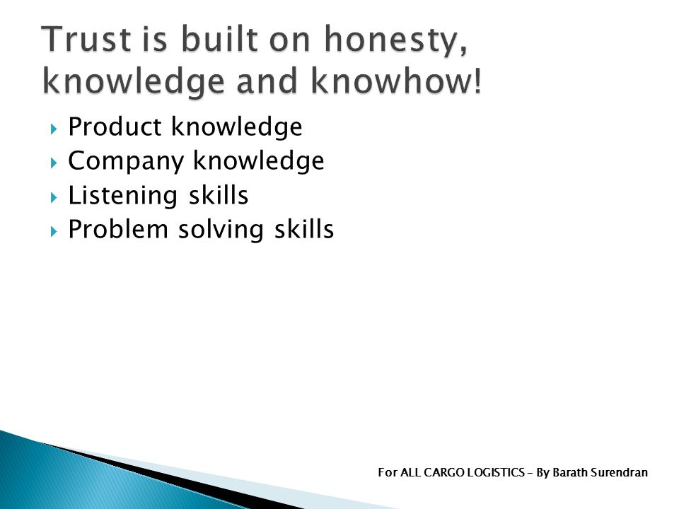 Product knowledge Company knowledge Listening skills Problem solving skills For ALL CARGO LOGISTICS – By Barath Surendran