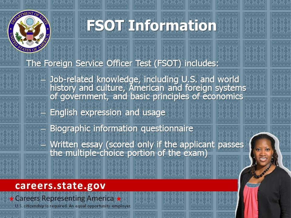 FSOT Information The Foreign Service Officer Test (FSOT) includes: – Job-related knowledge, including U.S.