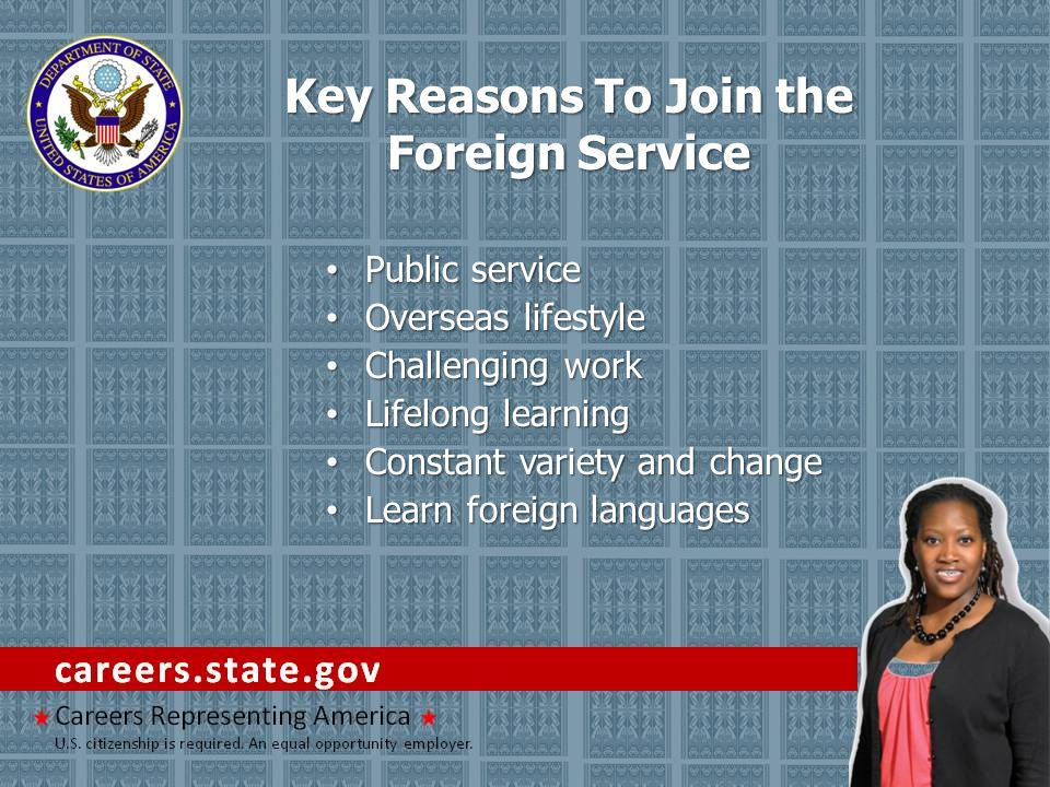 Key Reasons To Join the Foreign Service Public service Public service Overseas lifestyle Overseas lifestyle Challenging work Challenging work Lifelong learning Lifelong learning Constant variety and change Constant variety and change Learn foreign languages Learn foreign languages
