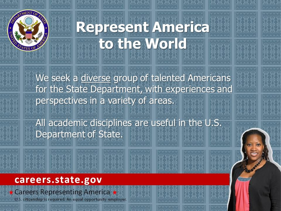 Represent America to the World We seek a diverse group of talented Americans for the State Department, with experiences and perspectives in a variety of areas.