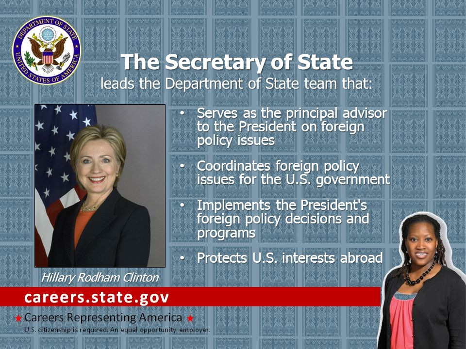 The Secretary of State leads the Department of State team that The Secretary of State leads the Department of State team that: Serves as the principal advisor to the President on foreign policy issues Serves as the principal advisor to the President on foreign policy issues Coordinates foreign policy issues for the U.S.