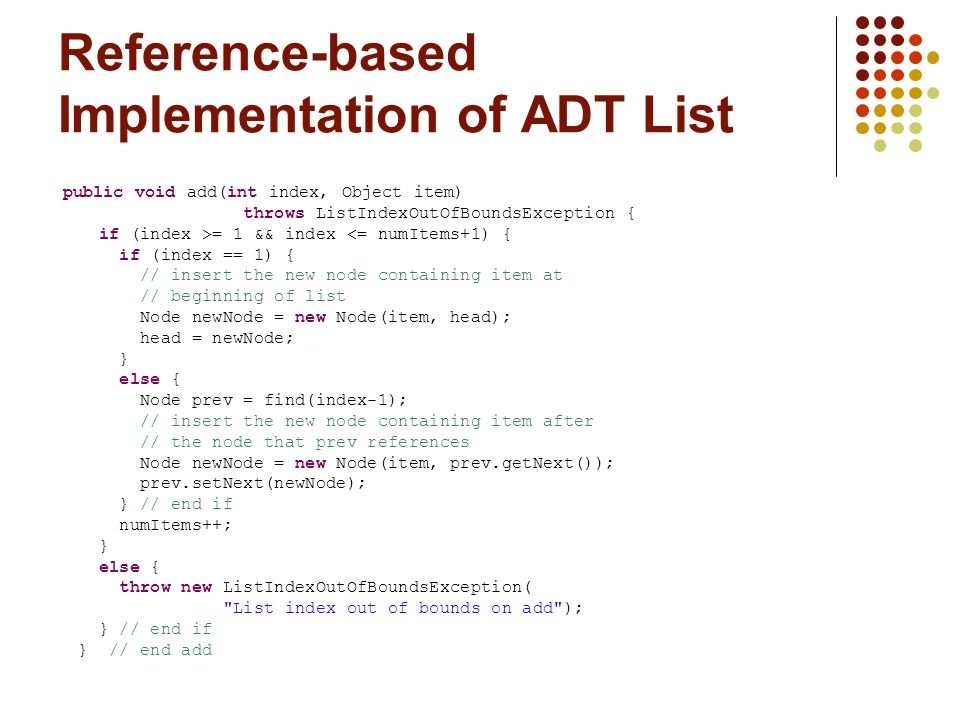 Reference-based Implementation of ADT List public void add(int index, Object item) throws ListIndexOutOfBoundsException { if (index >= 1 && index <= numItems+1) { if (index == 1) { // insert the new node containing item at // beginning of list Node newNode = new Node(item, head); head = newNode; } else { Node prev = find(index-1); // insert the new node containing item after // the node that prev references Node newNode = new Node(item, prev.getNext()); prev.setNext(newNode); } // end if numItems++; } else { throw new ListIndexOutOfBoundsException( List index out of bounds on add ); } // end if } // end add