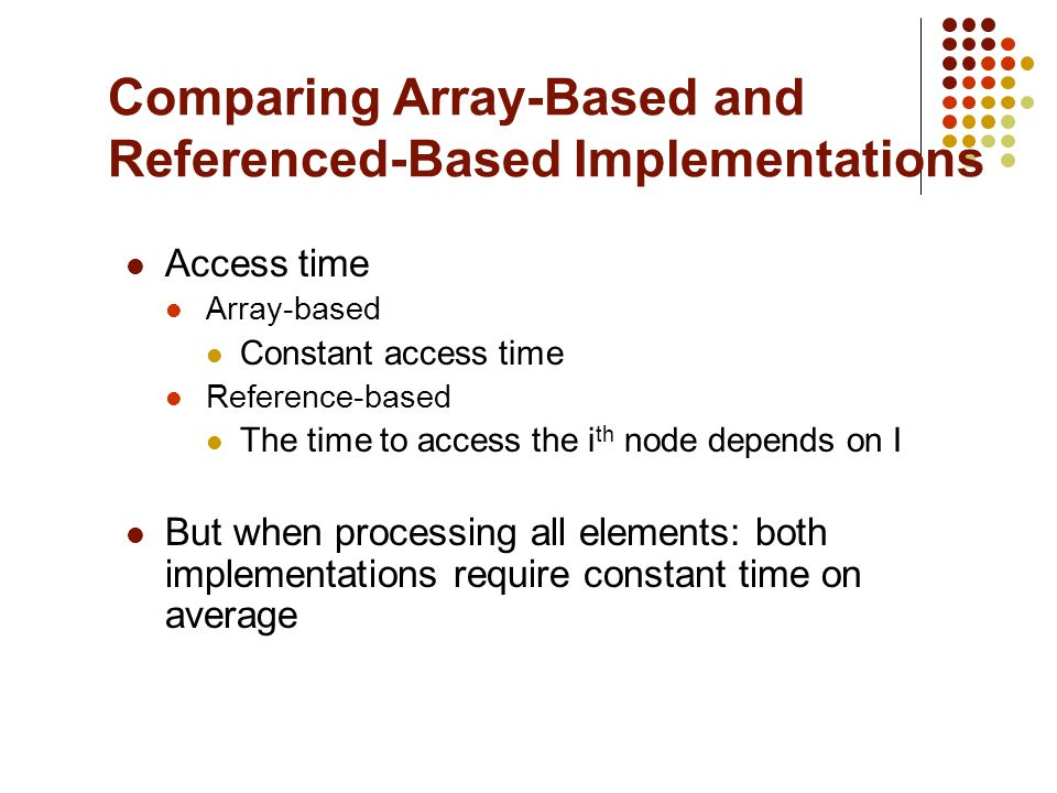 Comparing Array-Based and Referenced-Based Implementations Access time Array-based Constant access time Reference-based The time to access the i th node depends on I But when processing all elements: both implementations require constant time on average