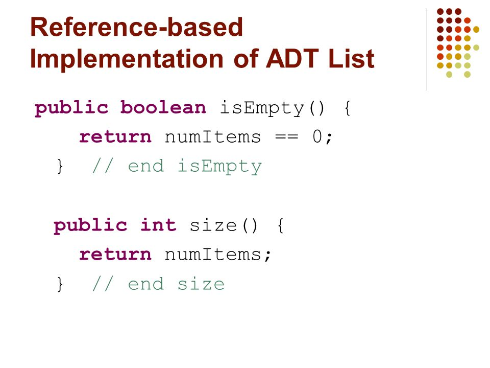 Reference-based Implementation of ADT List public boolean isEmpty() { return numItems == 0; } // end isEmpty public int size() { return numItems; } // end size