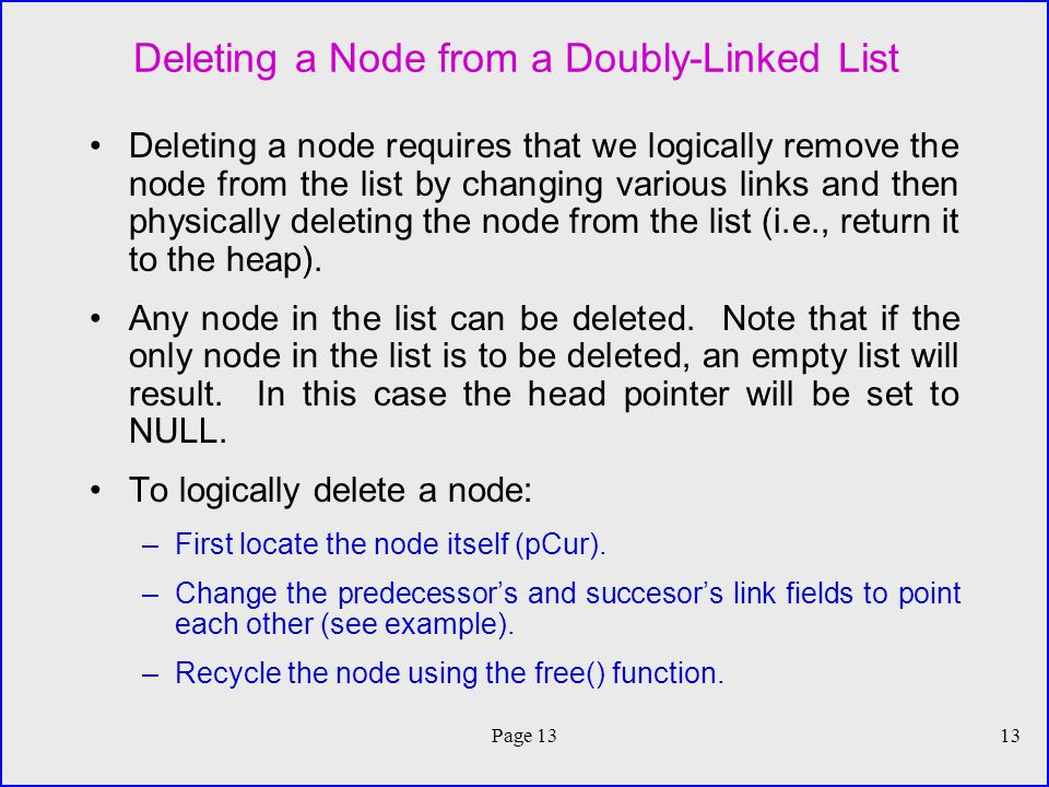 Page 1313 Deleting a Node from a Doubly-Linked List Deleting a node requires that we logically remove the node from the list by changing various links and then physically deleting the node from the list (i.e., return it to the heap).