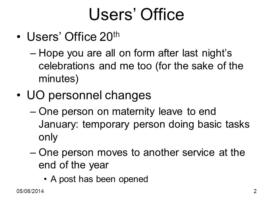 Users Office Users Office 20 th –Hope you are all on form after last nights celebrations and me too (for the sake of the minutes) UO personnel changes –One person on maternity leave to end January: temporary person doing basic tasks only –One person moves to another service at the end of the year A post has been opened 05/06/20142