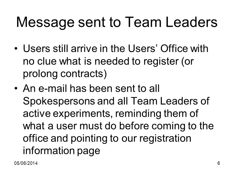 Message sent to Team Leaders Users still arrive in the Users Office with no clue what is needed to register (or prolong contracts) An e-mail has been sent to all Spokespersons and all Team Leaders of active experiments, reminding them of what a user must do before coming to the office and pointing to our registration information page 05/06/20146
