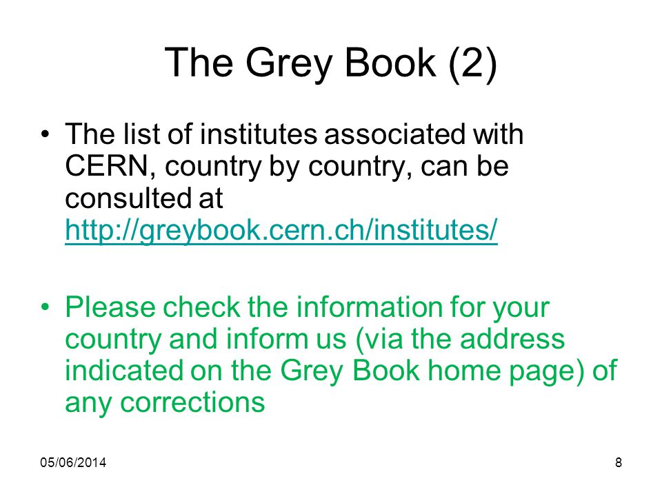 05/06/20148 The Grey Book (2) The list of institutes associated with CERN, country by country, can be consulted at http://greybook.cern.ch/institutes/ http://greybook.cern.ch/institutes/ Please check the information for your country and inform us (via the address indicated on the Grey Book home page) of any corrections