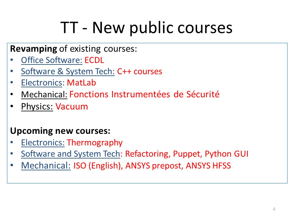 TT - New public courses 4 Revamping of existing courses: Office Software: ECDL Software & System Tech: C++ courses Electronics: MatLab Mechanical: Fonctions Instrumentées de Sécurité Physics: Vacuum Upcoming new courses: Electronics: Thermography Software and System Tech: Refactoring, Puppet, Python GUI Mechanical: ISO (English), ANSYS prepost, ANSYS HFSS