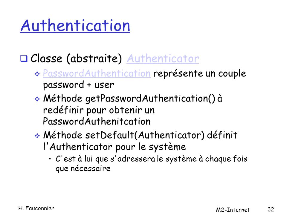 Authentication Classe (abstraite) AuthenticatorAuthenticator PasswordAuthentication représente un couple password + user PasswordAuthentication Méthode getPasswordAuthentication() à redéfinir pour obtenir un PasswordAuthenitcation Méthode setDefault(Authenticator) définit l Authenticator pour le système C est à lui que s adressera le système à chaque fois que nécessaire 32 H.