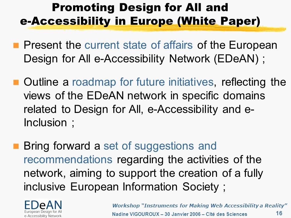 16 Workshop Instruments for Making Web Accessibility a Reality Nadine VIGOUROUX – 30 Janvier 2006 – CIté des Sciences Promoting Design for All and e-Accessibility in Europe (White Paper) Present the current state of affairs of the European Design for All e-Accessibility Network (EDeAN) ; Outline a roadmap for future initiatives, reflecting the views of the EDeAN network in specific domains related to Design for All, e-Accessibility and e- Inclusion ; Bring forward a set of suggestions and recommendations regarding the activities of the network, aiming to support the creation of a fully inclusive European Information Society ;