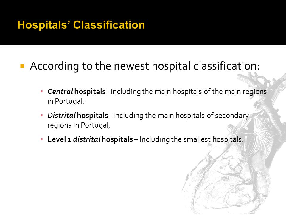 According to the newest hospital classification: Central hospitals– Including the main hospitals of the main regions in Portugal; Distrital hospitals– Including the main hospitals of secondary regions in Portugal; Level 1 distrital hospitals – Including the smallest hospitals.