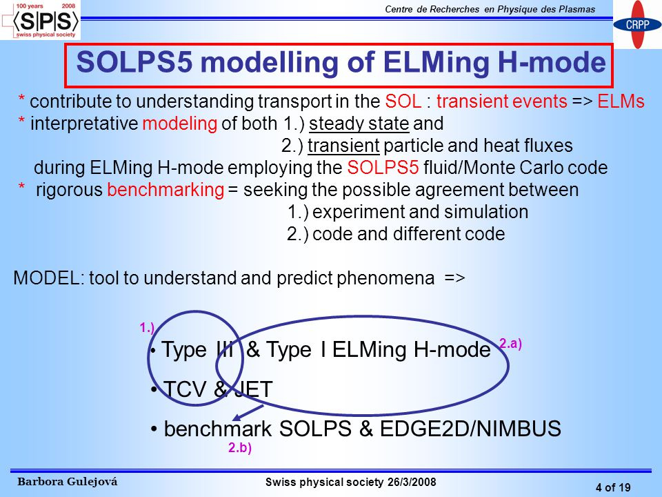 Barbora Gulejová 4 of 19 Centre de Recherches en Physique des Plasmas Swiss physical society 26/3/2008 SOLPS5 modelling of ELMing H-mode Type III & Type I ELMing H-mode TCV & JET benchmark SOLPS & EDGE2D/NIMBUS 1.) 2.a) 2.b) * contribute to understanding transport in the SOL : transient events => ELMs * interpretative modeling of both 1.) steady state and 2.) transient particle and heat fluxes during ELMing H-mode employing the SOLPS5 fluid/Monte Carlo code * rigorous benchmarking = seeking the possible agreement between 1.) experiment and simulation 2.) code and different code MODEL: tool to understand and predict phenomena =>