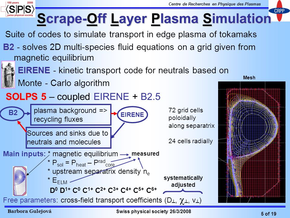 Barbora Gulejová 5 of 19 Centre de Recherches en Physique des Plasmas Swiss physical society 26/3/2008 Scrape-Off Layer Plasma Simulation Suite of codes to simulate transport in edge plasma of tokamaks B2 B2 - solves 2D multi-species fluid equations on a grid given from magnetic equilibrium EIRENE EIRENE - kinetic transport code for neutrals based on Monte - Carlo algorithm SOLPS 5 SOLPS 5 – coupled EIRENE + B2.5 Main inputs: * magnetic equilibrium * P sol = P heat – P rad core * upstream separatrix density n e * E ELM Free parameters: cross-field transport coefficients (D,, v ) B2 plasma background => recycling fluxes EIRENE Sources and sinks due to neutrals and molecules measured systematically adjusted Mesh 72 grid cells poloidally along separatrix 24 cells radially D 0 D 1+ C 0 C 1+ C 2+ C 3+ C 4+ C 5+ C 6+