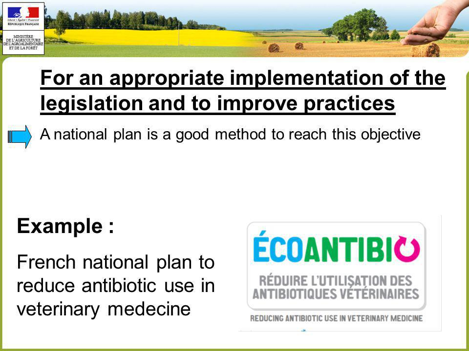 For an appropriate implementation of the legislation and to improve practices A national plan is a good method to reach this objective Example : French national plan to reduce antibiotic use in veterinary medecine