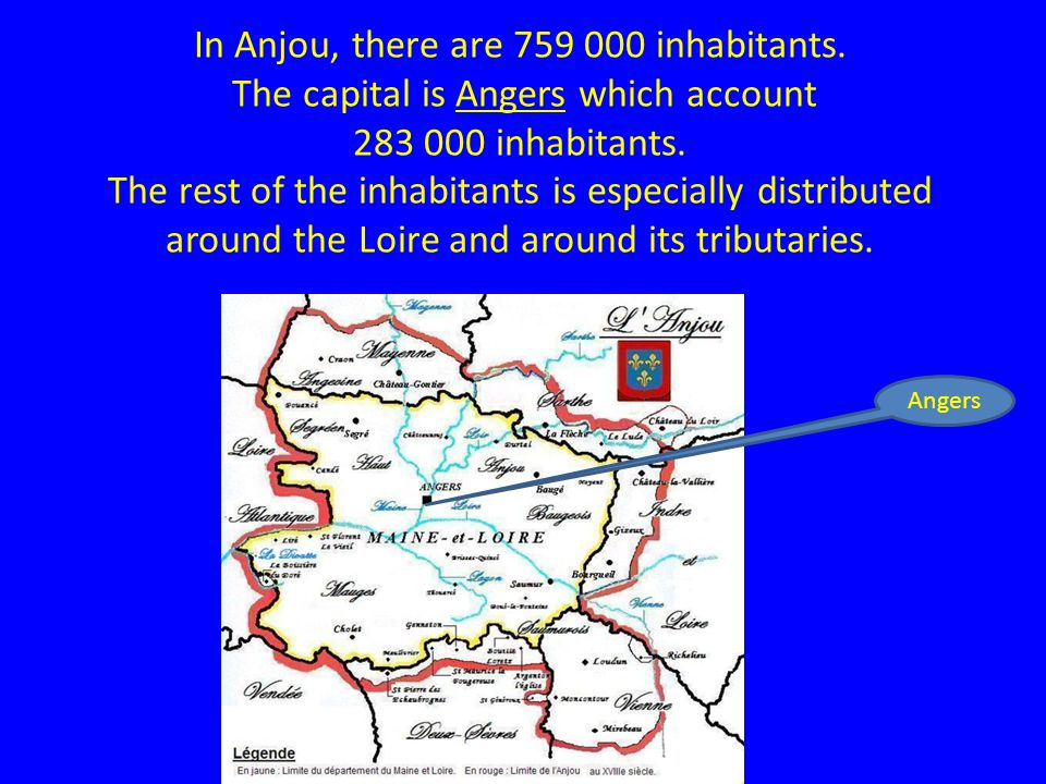In Anjou, there are 759 000 inhabitants. The capital is Angers which account 283 000 inhabitants.