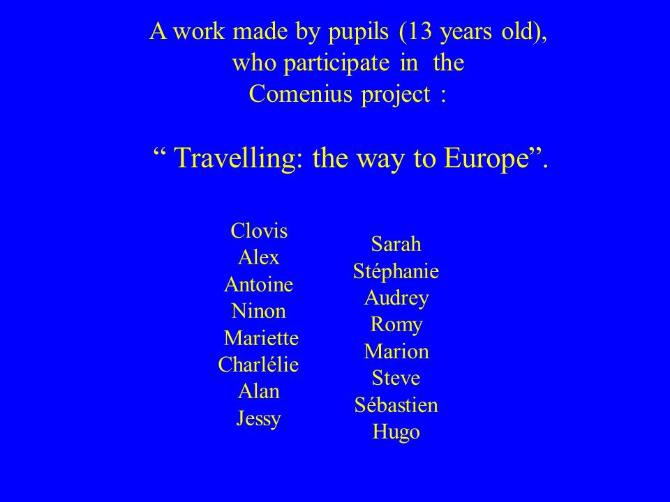 Clovis Alex Antoine Ninon Mariette Charlélie Alan Jessy Sarah Stéphanie Audrey Romy Marion Steve Sébastien Hugo A work made by pupils (13 years old), who participate in the Comenius project : Travelling: the way to Europe.