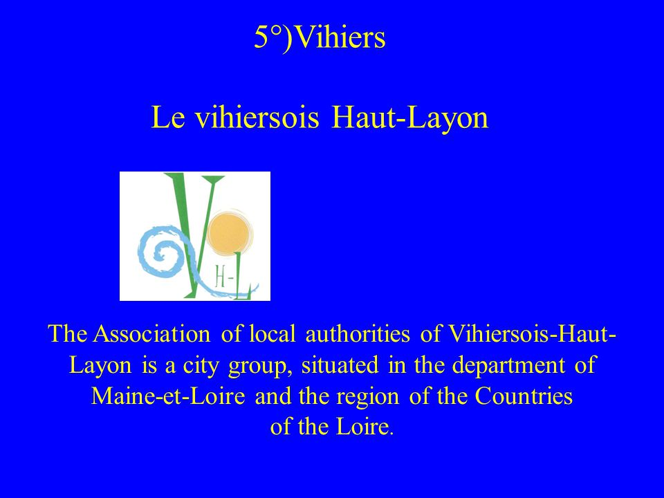 5°)Vihiers Le vihiersois Haut-Layon The Association of local authorities of Vihiersois-Haut- Layon is a city group, situated in the department of Maine-et-Loire and the region of the Countries of the Loire.