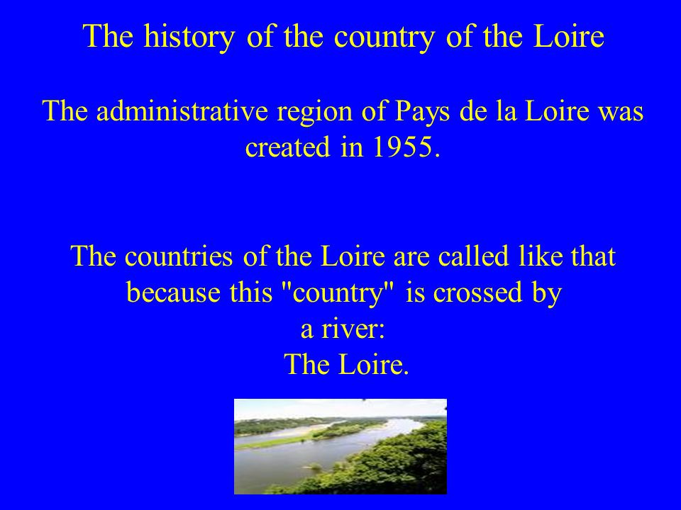 The history of the country of the Loire The administrative region of Pays de la Loire was created in 1955.