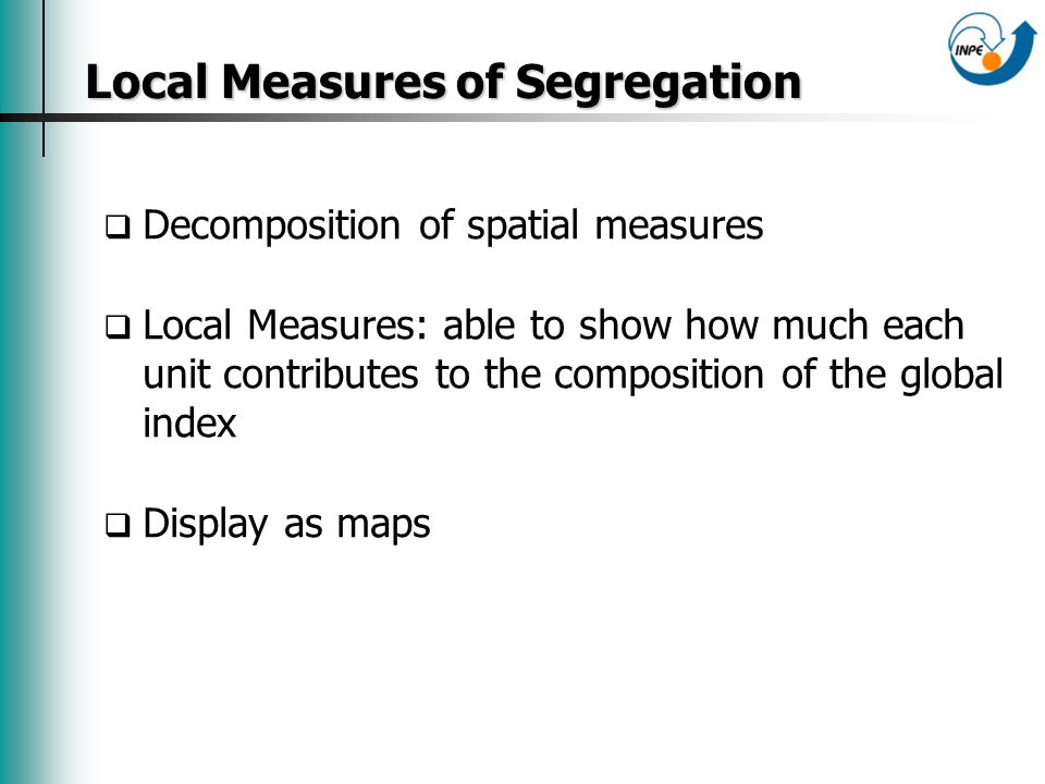 Local Measures of Segregation Local Measures of Segregation Decomposition of spatial measures Local Measures: able to show how much each unit contributes to the composition of the global index Display as maps