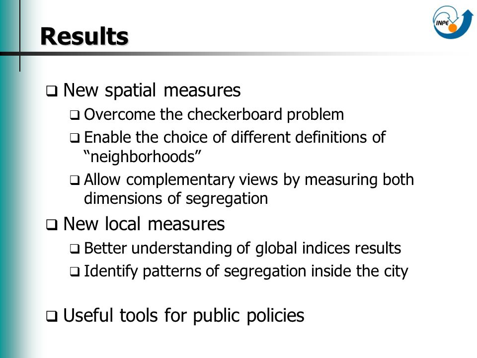 Results Results New spatial measures Overcome the checkerboard problem Enable the choice of different definitions of neighborhoods Allow complementary views by measuring both dimensions of segregation New local measures Better understanding of global indices results Identify patterns of segregation inside the city Useful tools for public policies