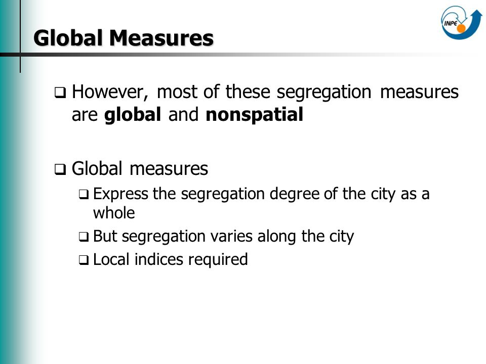 Global Measures However, most of these segregation measures are global and nonspatial Global measures Express the segregation degree of the city as a whole But segregation varies along the city Local indices required