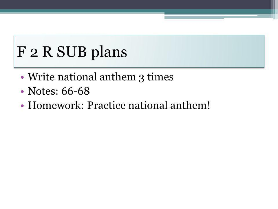 F 2 R SUB plans Write national anthem 3 times Notes: 66-68 Homework: Practice national anthem!